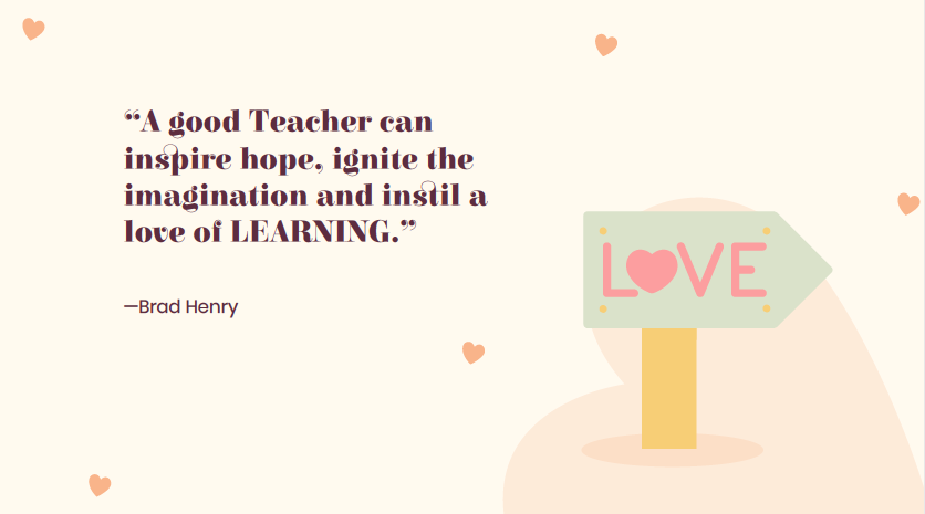 """A good teacher can inspire hope, ignite the imagination and instil a love of learning"". Brad Henry."